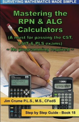 Mastering the RPN & ALG Calculators: Step by Step Guide (Surveying Mathematics Made Simple) (Volume 18)