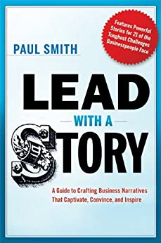 Lead with a Story: A Guide to Crafting Business Narratives That Captivate, Convince, and Inspire by [Smith, Paul]