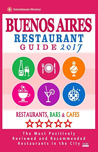 Buenos Aires Restaurant Guide 2017: Best Rated Restaurants in Buenos Aires, Argentina - 500 Restaurants, Bars and Cafés recommended for Visitors, 2017