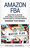 Amazon FBA: Master Plan For Building a Successful FBA Business for Beginners (ROAD MAP THAT WORKS!)
