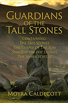 Guardians of the Tall Stones: Containing The Tall Stones, The Temple of the Sun, Shadow on the Stones and The Silver Vortex by [Caldecott, Moyra]