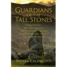 Guardians of the Tall Stones: Containing The Tall Stones, The Temple of the Sun, Shadow on the Stones and The Silver Vortex