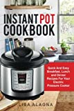 Instant Pot Cookbook:: Quick And Easy Breakfast, Lunch and Dinner Recipes For Your Electric Pressure Cooker