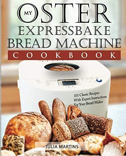 Oster Expressbake Bread Machine Cookbook: 101 Classic Recipe
