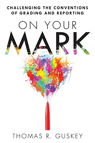 On Your Mark: Challenging the Conventions of Grading and Reporting - a book for K-12 assessment policies and practices