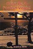 Don't Be a Foolish Virgin!, Sharon D. Watts, 1477256350