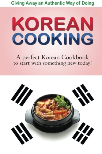 Giving away an authentic way of doing Korean Cooking: A perfect Korean Cookbook to start with something new today!! by Bobby Flatt