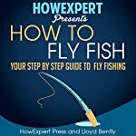 How to Fly Fish: Your Step-by-Step Guide to Fly Fishing | HowExpert Press,Lloyd Bentley