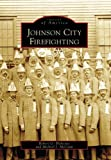 Johnson City Firefighting, Robert G. Blakeslee and Michael J. McCann, 0738550086