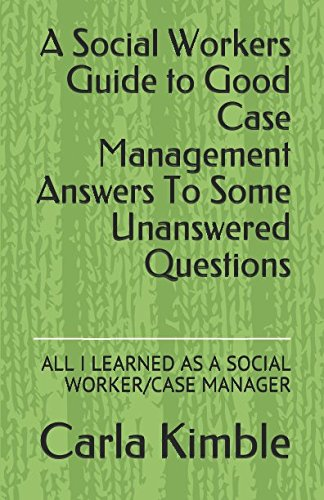 A Social Workers Guide to Good Case Management Answers To Some Unanswered Questions: ALL I LEARNED AS A SOCIAL WORKER/CASE MANAGER