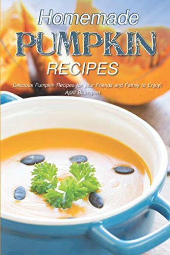 Homemade Pumpkin Recipes: Delicious Pumpkin Recipes for your Friends and Family to Enjoy! ()