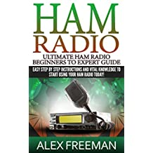 Ham Radio: Ultimate Ham Radio Beginners To Expert Guide: Easy Step By Step Instructions And Vital Knowledge To Start Using Your Ham Radio Today! (Ham Radio,Ham ... Radio License Manual,Ham Radio For Dummies)