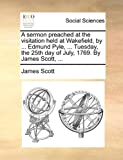 A Sermon Preached at the Visitation Held at Wakefield, by Edmund Pyle, Tuesday, the 25th Day of July, 1769 by James Scott, James Scott, 1140916394
