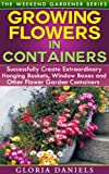 Growing Flowers in Containers: Successfully Create Extraordinary Hanging Baskets, Window Boxes and Other Flower Garden Containers (The Weekend Gardener Book 6)