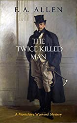 The Twice-Killed Man:  An Edwardian Mystery: Being a Further Recollection from the Papers of Colonel Sir Francis FitzMaurice, Concerning the Shocking Murder ... 1907 (Montclaire Weekend Mysteries Book 10)