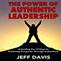 The Power of Authentic Leadership: Activating the 13 Keys to Achieving Prosperity Through Authenticity Audiobook by Jeff Davis Narrated by Al Kessel