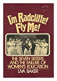 img - for I'm Radcliffe, Fly Me!: The Seven Sisters and the Failure of Women's Education by Liva Baker (1976-11-03) book / textbook / text book
