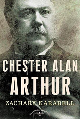 Chester Alan Arthur: The American Presidents Series: The 21st President, 1881-1885