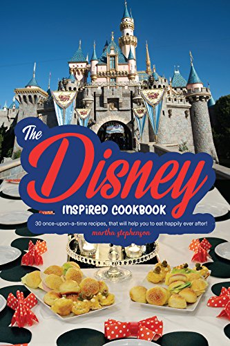 The Disney Inspired Cookbook: 30 Once-Upon-A-Time Recipes, That Will Help You to Eat Happily Ever After! by Martha Stephenson
