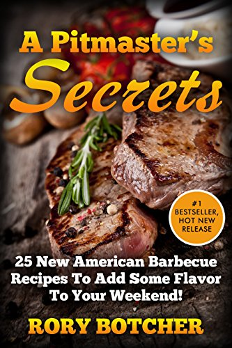 A Pitmaster's Secrets: 25 New American Barbecue Recipes To Add Some Flavor To Your Weekend! (Rory's Meat Kitchen)