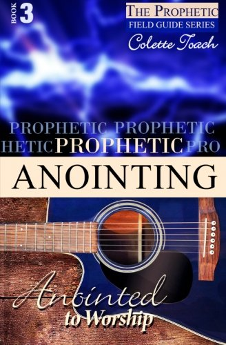 Download Prophetic Anointing: Anointed to Worship (The Prophet's Field Guide Series) (Volume 3) pdf