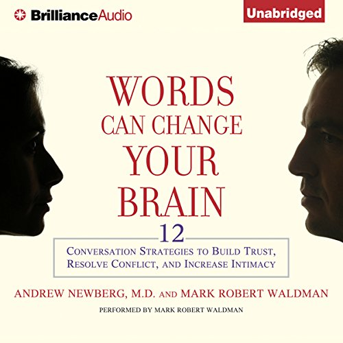 Words Can Change Your Brain: 12 Conversational Strategies to Build Trust, Resolve Conflicts, and Increase Intimacy (Change Your Brain Change Your Life Audiobook)