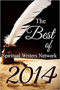The Best of Spiritual Writers Network 2014: An Inspirational Collection of Short Stories and Poems