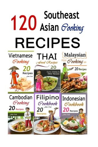 Southeast Asian Cooking: Bundle of 120 Southeast Asian Recipes (Indonesian Cuisine, Malaysian Food, Cambodian Cooking, Vietnamese Meals, Thai Kitchen, ... of recipe books from Southeast Asia!</b> <br> by John Cook