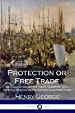 img - for Protection or Free Trade: An Examination of the Tariff Question, with especial Regard to the Interests of Free Trade book / textbook / text book