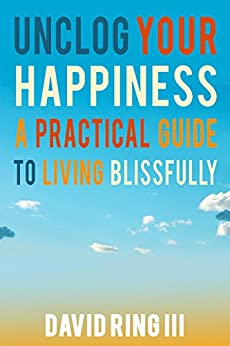 Unclog Your Happiness: A Practical Guide to Living Blissfully by [Ring III, David]