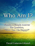 """Who Am I?  Finally, a Simple Answer the Question, """"How Can I Be Happy?"""""""