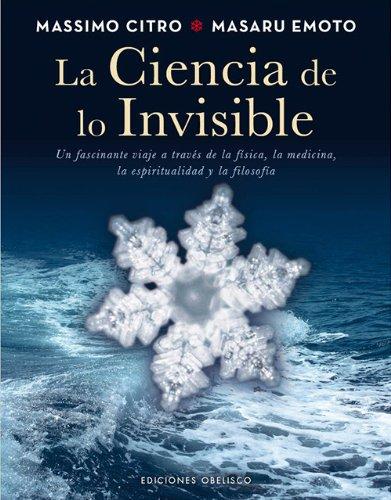 La ciencia de lo invisible (METAFÍSICA Y ESPIRITUALIDAD) Tapa dura – 22 mar 2013 MASARU EMOTO MASSIMO CITRO Manu Manzano Gómez Ediciones Obelisco S.A.