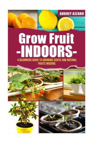 Grow Fruit Indoors: A Beginners Guide to Growing Exotic and Natural Fruits Indoors (Grow Fruit Indoors - Container Gardening - The Complete Beginners ... Growing Luscious and Healthy Fruit Indoors)