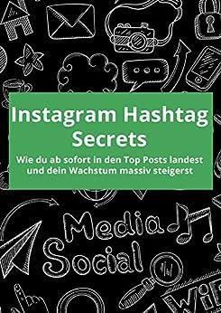 Instagram Hashtag Secrets: Wie du ab sofort in den Top Posts landest und dein Wachstum massiv steigerst (German Edition)