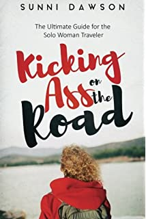 Kicking Ass on the Road The Ultimate Guide for the Solo Woman Traveler:  Travel Cheap