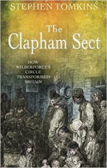 Book The Clapham Sect: How Wilberforce's Circle Transformed Britain By Stephen Tomkins