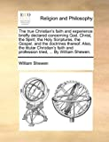 The True Christian's Faith and Experience Briefly Declared Concerning God, Christ, the Spirit, the Holy Scriptures, the Gospel, and the Doctrines Ther, William Shewen, 1171092334