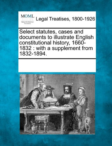 Select statutes, cases and documents to illustrate English constitutional history, 1660-1832: with a supplement from 1832-1894. ebook