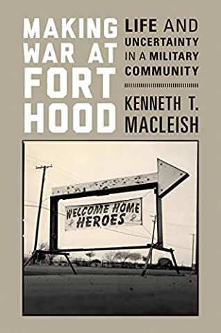 Making War at Fort Hood: Life and Uncertainty in a Military Community (Military Fort)
