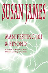 Manifesting 101 & Beyond:How to Get What You WantWithout Goofing it Up First!
