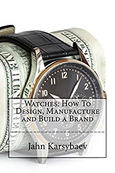 Watches: How To Design, Manufacture and Build a Brand: Go from Collector to Designer and Manufacturer of Watches with this Practical Guide. by [Karsybaev, Jahn]