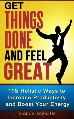 Get Things Done AND Feel Great: 115 Holistic Ways to Increase Productivity and Boost Your Energy ebook