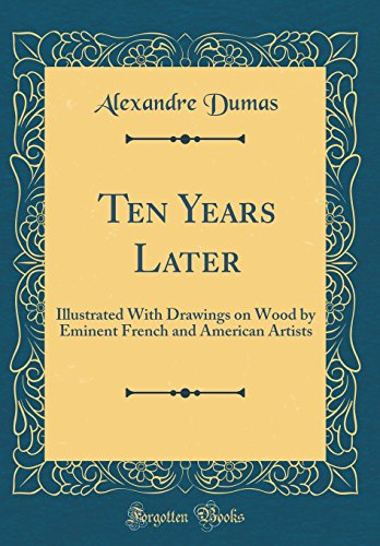 Ten Years Later: Illustrated With Drawings on Wood by Eminent French and American Artists (Classic Reprint) (Dumas Wood)