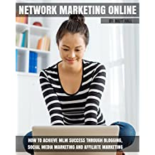 Network Marketing Online: How To Achieve MLM Success Through Blogging, Social Media Marketing and Affiliate Marketing (Network Marketing and MLM Success Series)