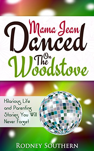 Mama Jean Danced On The Woodstove: Hilarious Life and Parenting Stories You Will Never Forget