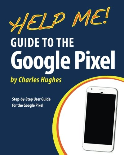 Help Me! Guide to the Google Pixel: Step-by-Step User Guide for the Google Pixel