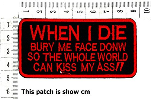When I Die Bury me face donm so The Whole World can kiss My Ass!!Funny Words Patch Punk Rock Iron on Patch/Sew On Patch Clothes Bag T-Shirt Jeans Biker Badge Applique