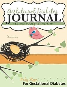 Gestational Diabetes Journal: Keeping Your Baby Healthy (Baby Steps For Gestational Diabetes) (Volume 2)