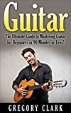Guitar: The Ultimate Guide to Mastering Guitar for Beginners in 30 Minutes or Less! (Guitar - Guitar for Beginners - Guitar Lessons - Guitar Cords - Guitar ... - Guitar Scales - How to Play Guitar)