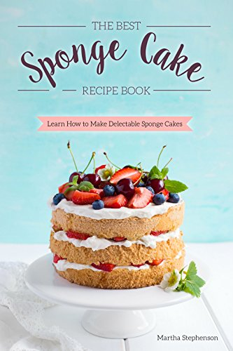 The Best Sponge Cake Recipe Book: Learn How to Make Delectable Sponge Cakes by Martha Stephenson